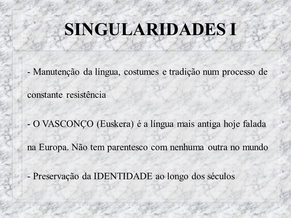 - Manutenção da língua, costumes e tradição num processo de constante resistência - O VASCONÇO (Euskera) é a língua mais antiga hoje falada na Europa.