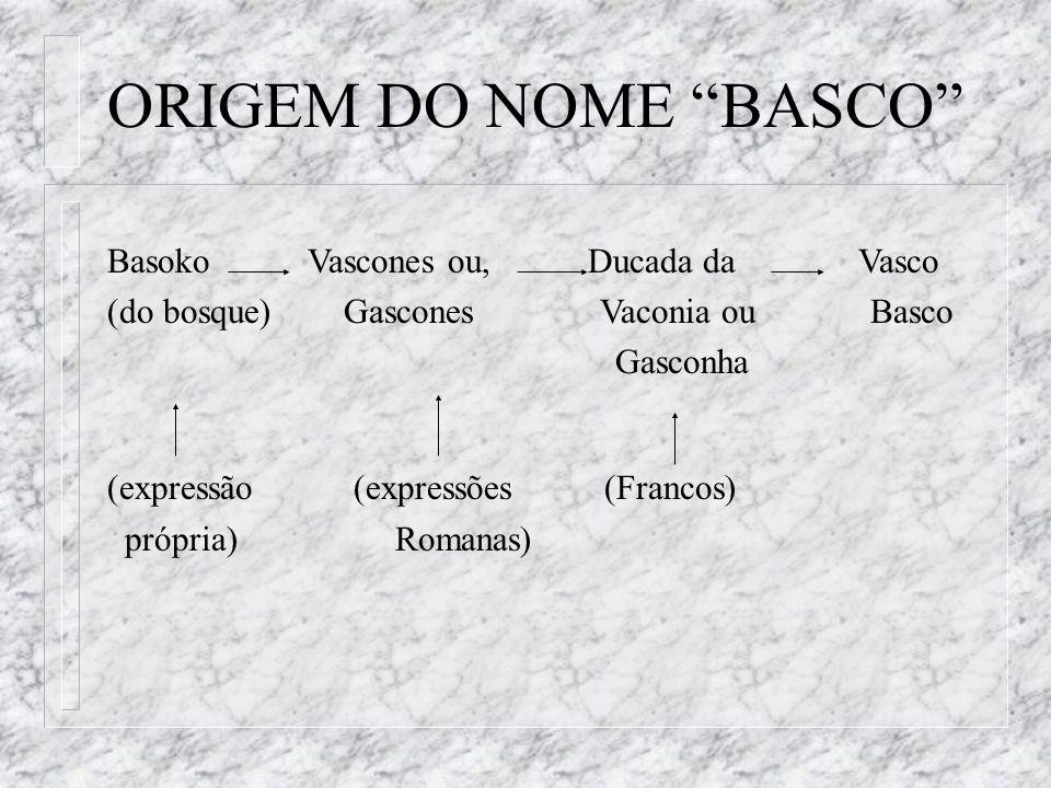 Basoko Vascones ou, Ducada da Vasco (do bosque) Gascones Vaconia ou Basco Gasconha (expressão (expressões (Francos) própria) Romanas) ORIGEM DO NOME B