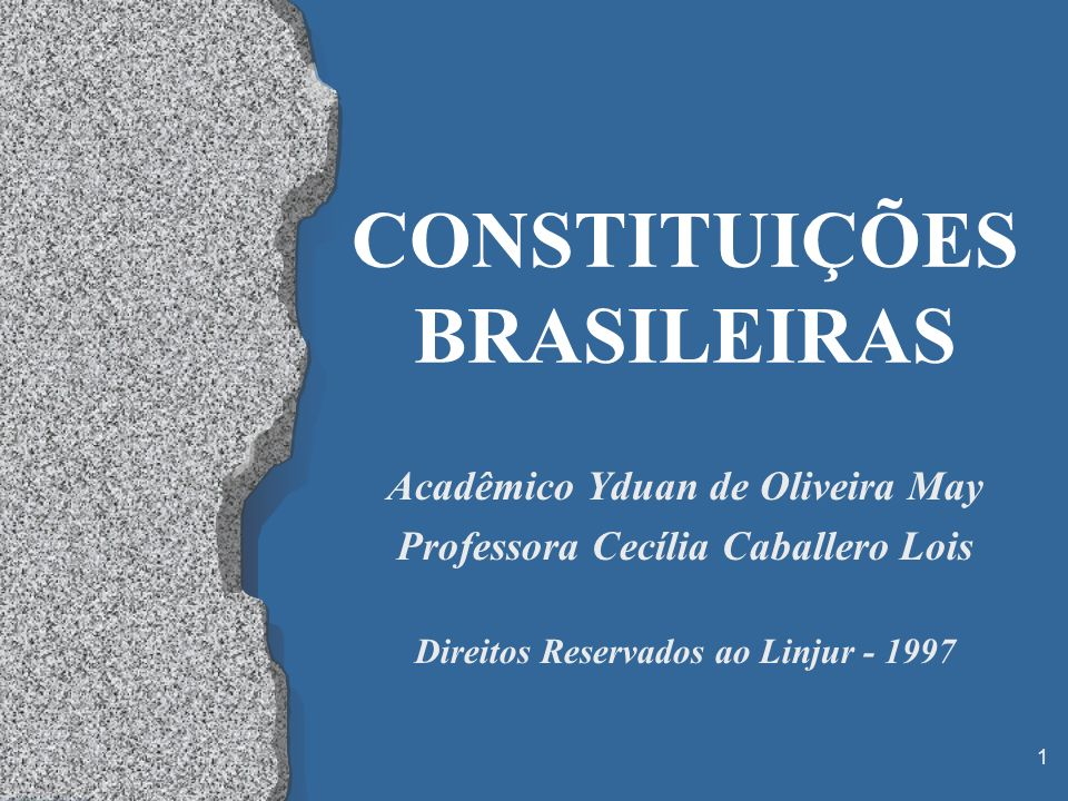 1 CONSTITUIÇÕES BRASILEIRAS Acadêmico Yduan de Oliveira May Professora Cecília Caballero Lois Direitos Reservados ao Linjur - 1997