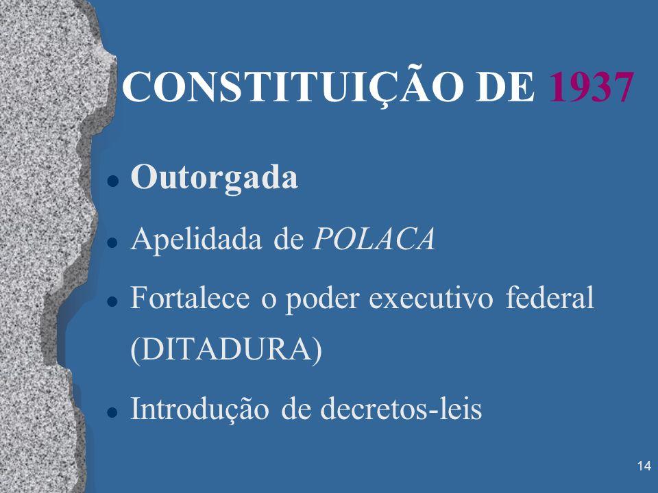 14 CONSTITUIÇÃO DE 1937 l Outorgada l Apelidada de POLACA l Fortalece o poder executivo federal (DITADURA) l Introdução de decretos-leis