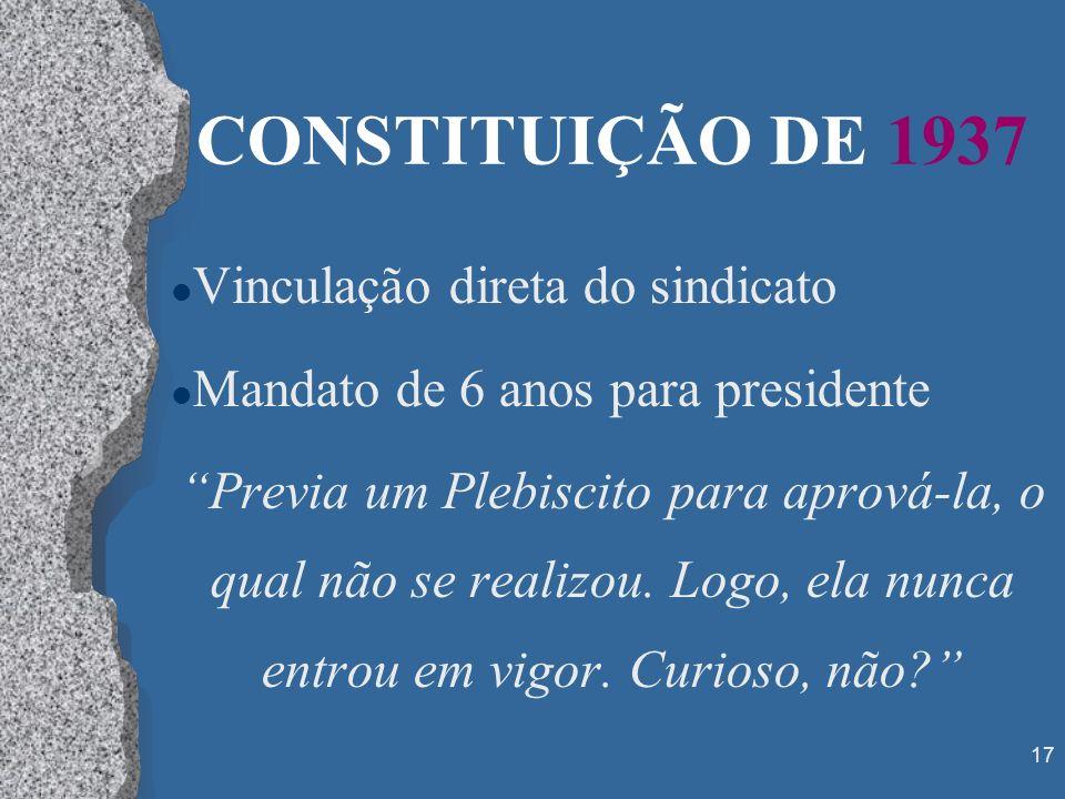 17 CONSTITUIÇÃO DE 1937 l Vinculação direta do sindicato l Mandato de 6 anos para presidente Previa um Plebiscito para aprová-la, o qual não se realiz