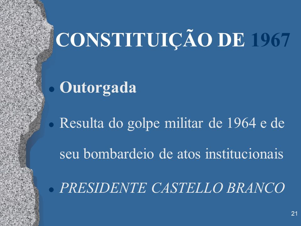 21 CONSTITUIÇÃO DE 1967 l Outorgada l Resulta do golpe militar de 1964 e de seu bombardeio de atos institucionais l PRESIDENTE CASTELLO BRANCO