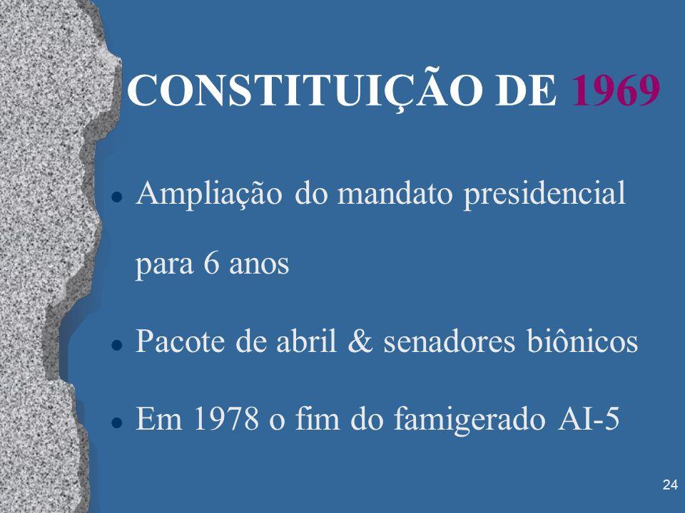 24 CONSTITUIÇÃO DE 1969 l Ampliação do mandato presidencial para 6 anos l Pacote de abril & senadores biônicos l Em 1978 o fim do famigerado AI-5
