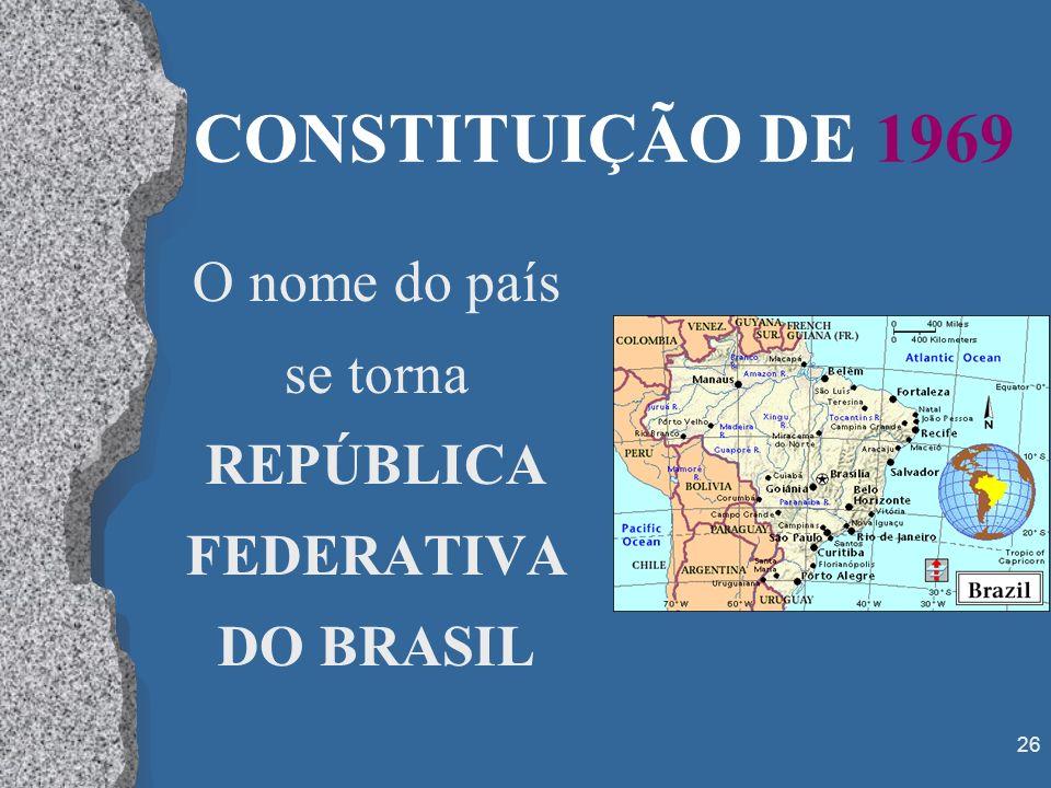 26 CONSTITUIÇÃO DE 1969 O nome do país se torna REPÚBLICA FEDERATIVA DO BRASIL