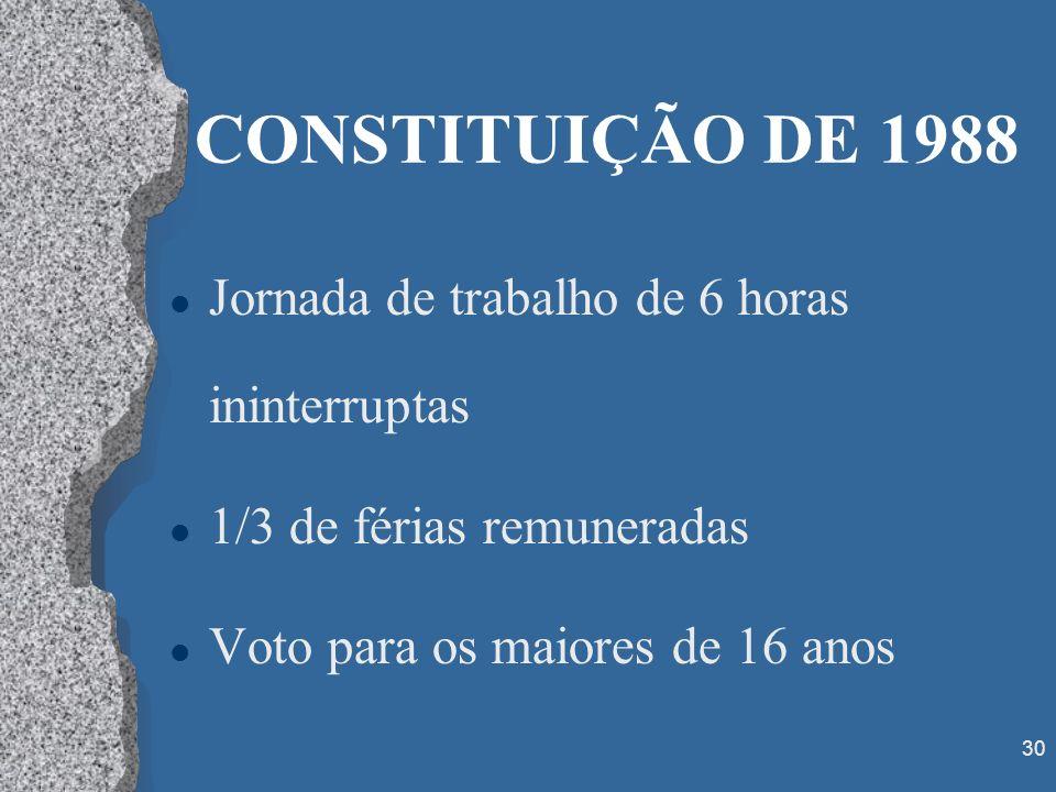 30 CONSTITUIÇÃO DE 1988 l Jornada de trabalho de 6 horas ininterruptas l 1/3 de férias remuneradas l Voto para os maiores de 16 anos