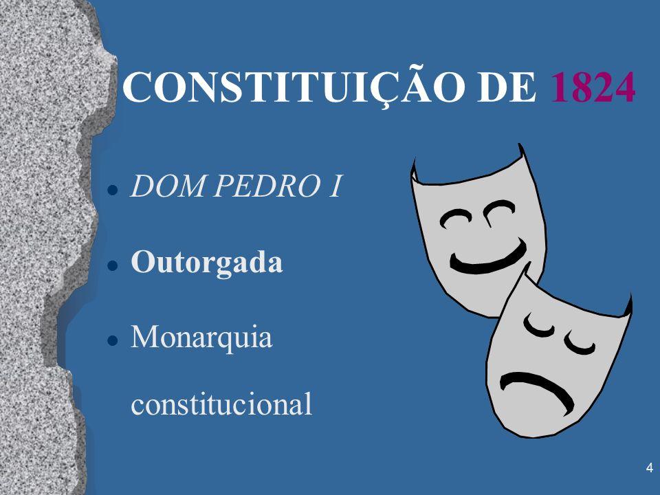 4 CONSTITUIÇÃO DE 1824 l DOM PEDRO I l Outorgada l Monarquia constitucional