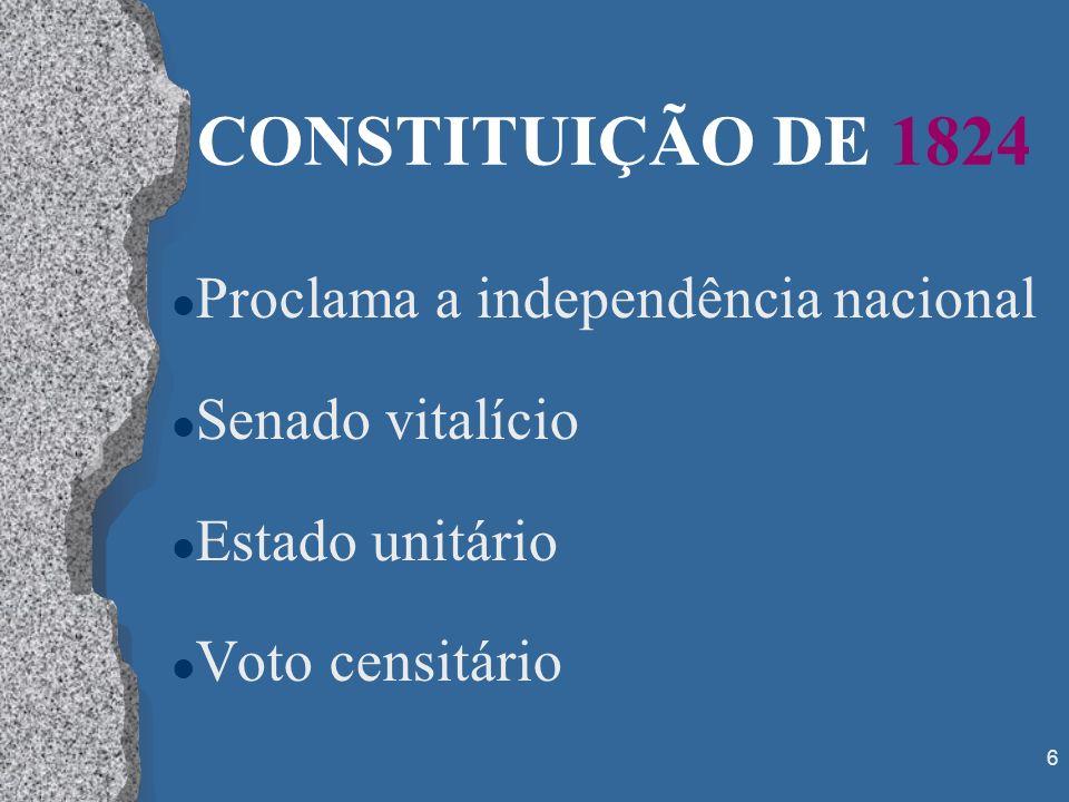 6 CONSTITUIÇÃO DE 1824 l Proclama a independência nacional l Senado vitalício l Estado unitário l Voto censitário