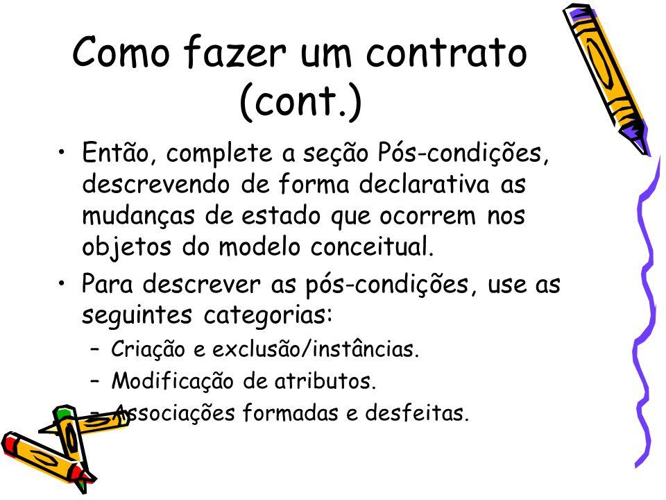 Como fazer um contrato (cont.) Então, complete a seção Pós-condições, descrevendo de forma declarativa as mudanças de estado que ocorrem nos objetos d