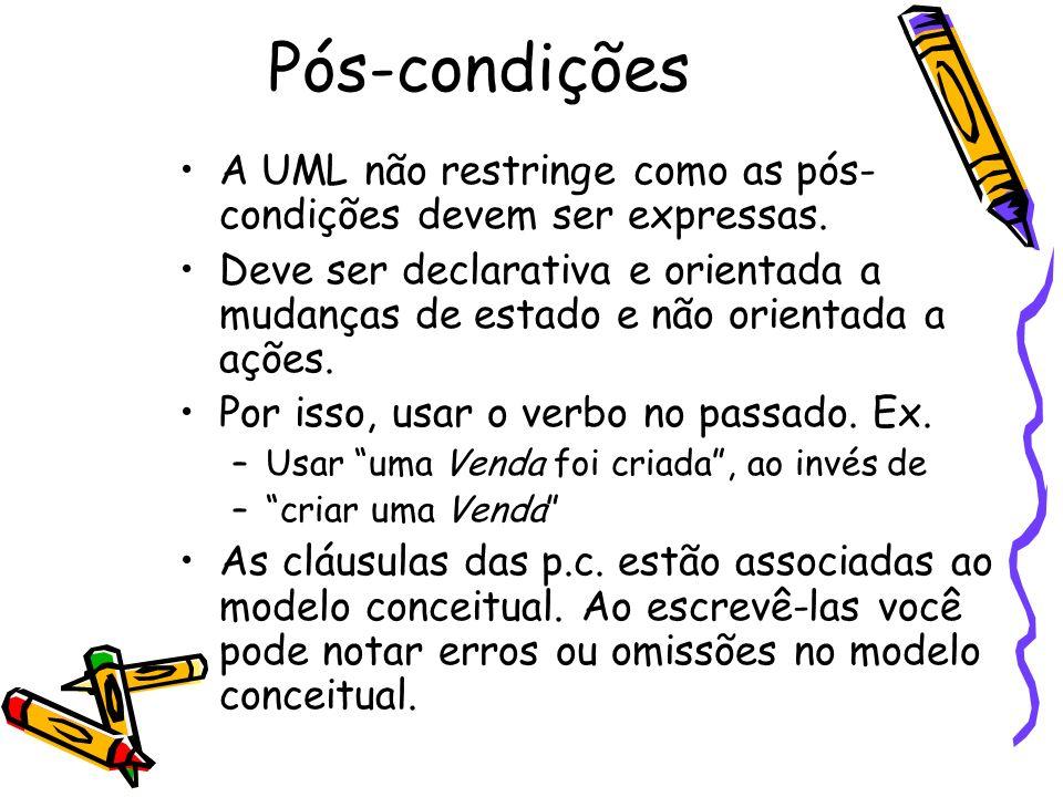 Pós-condições A UML não restringe como as pós- condições devem ser expressas. Deve ser declarativa e orientada a mudanças de estado e não orientada a