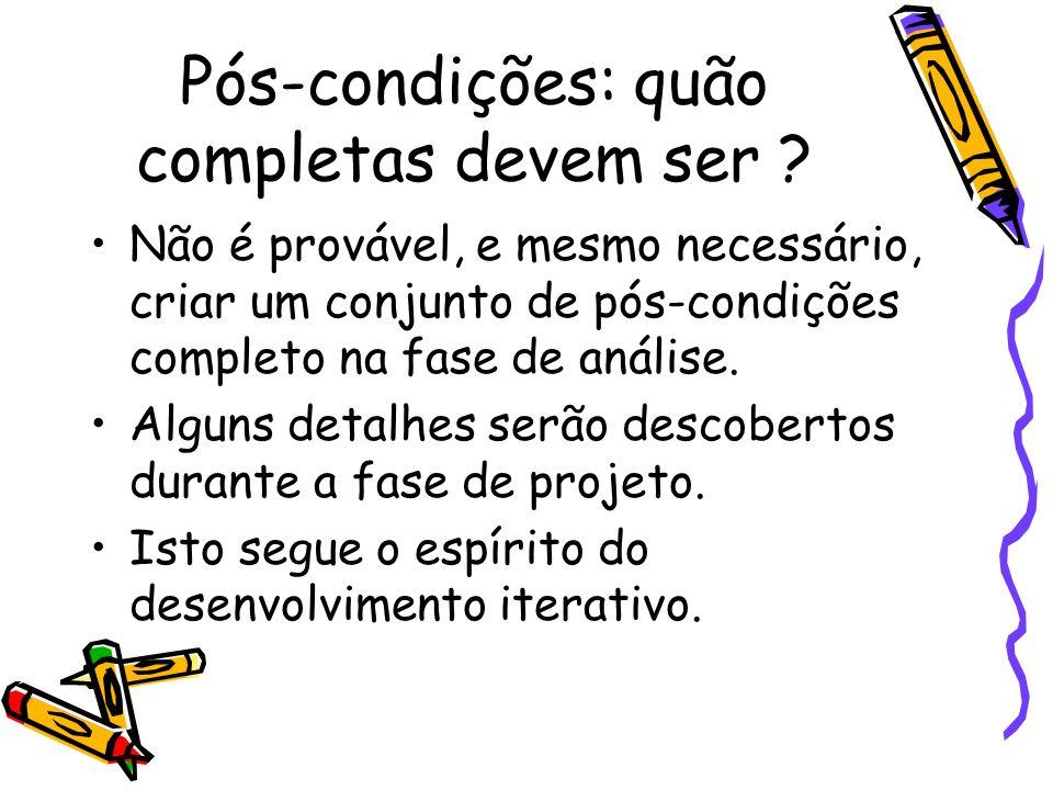 Pós-condições: quão completas devem ser ? Não é provável, e mesmo necessário, criar um conjunto de pós-condições completo na fase de análise. Alguns d
