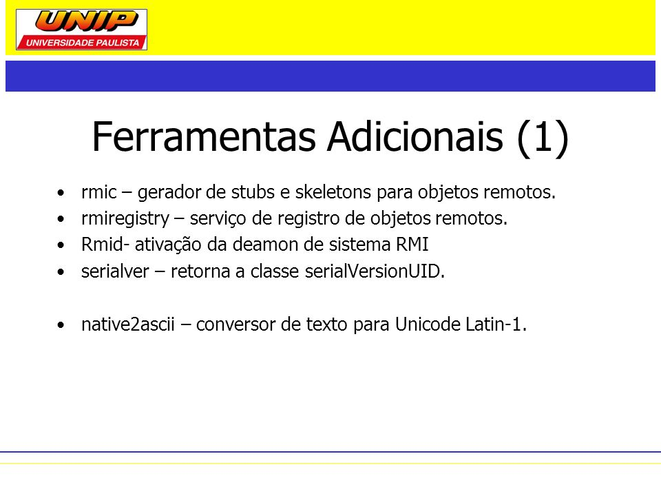 Ferramentas Adicionais (1) rmic – gerador de stubs e skeletons para objetos remotos. rmiregistry – serviço de registro de objetos remotos. Rmid- ativa