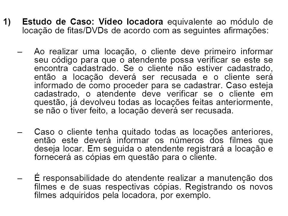 1)Estudo de Caso: Vídeo locadora equivalente ao módulo de locação de fitas/DVDs de acordo com as seguintes afirmações: –Ao realizar uma locação, o cliente deve primeiro informar seu código para que o atendente possa verificar se este se encontra cadastrado.