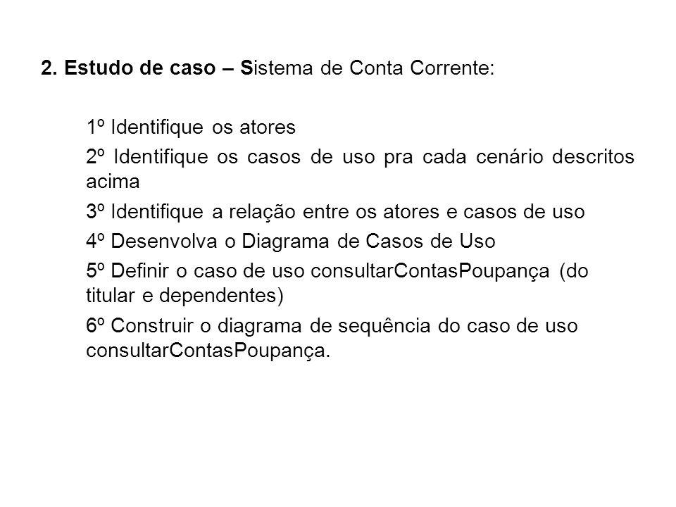 2. Estudo de caso – Sistema de Conta Corrente: 1º Identifique os atores 2º Identifique os casos de uso pra cada cenário descritos acima 3º Identifique