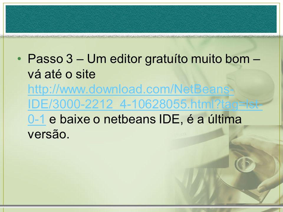 Passo 3 – Um editor gratuíto muito bom – vá até o site http://www.download.com/NetBeans- IDE/3000-2212_4-10628055.html?tag=lst- 0-1 e baixe o netbeans