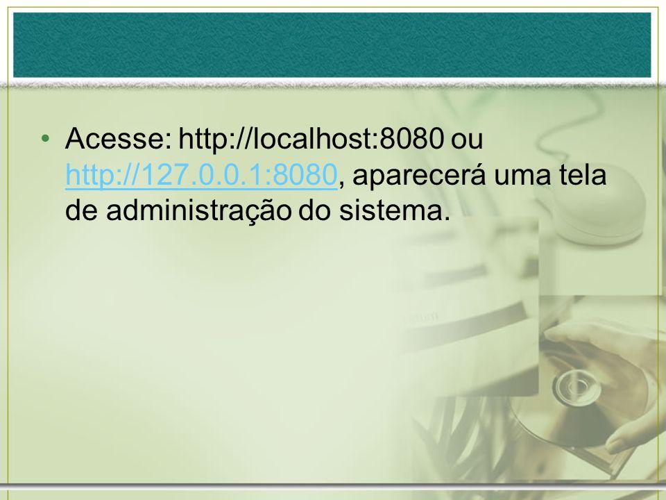 Acesse: http://localhost:8080 ou http://127.0.0.1:8080, aparecerá uma tela de administração do sistema. http://127.0.0.1:8080