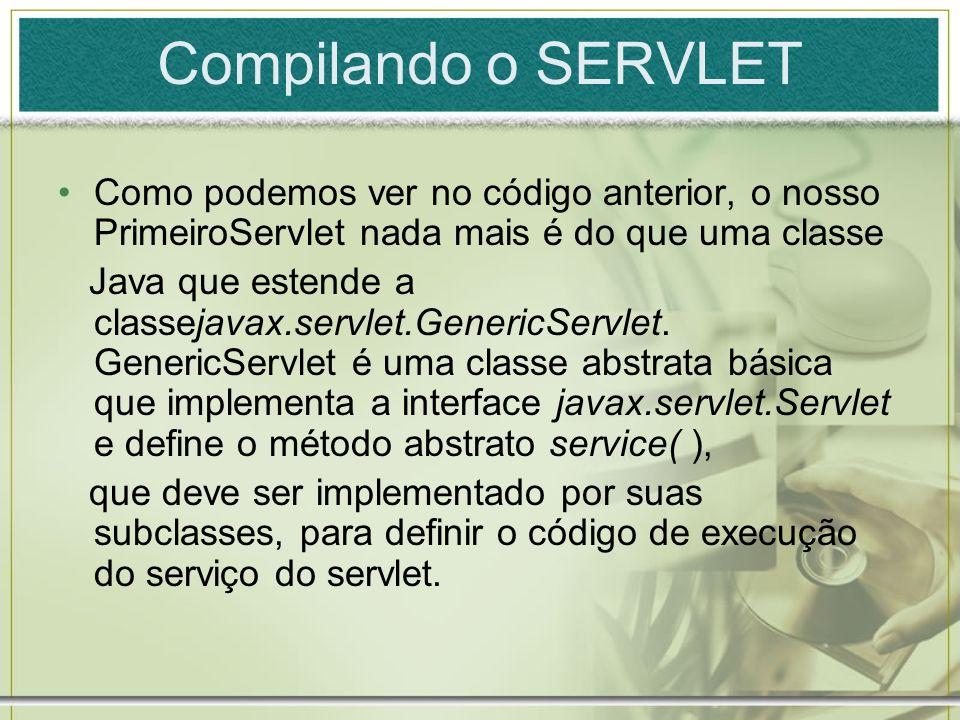Compilando o SERVLET Como podemos ver no código anterior, o nosso PrimeiroServlet nada mais é do que uma classe Java que estende a classejavax.servlet