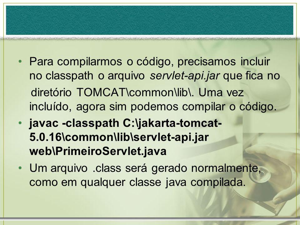 Para compilarmos o código, precisamos incluir no classpath o arquivo servlet-api.jar que fica no diretório TOMCAT\common\lib\. Uma vez incluído, agora