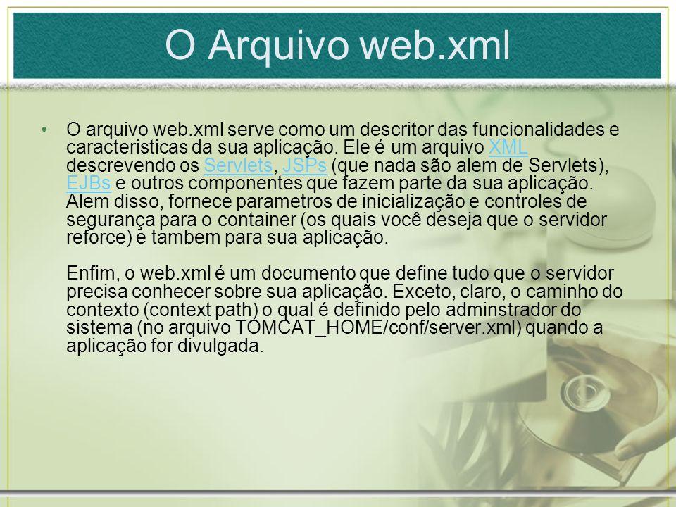 O Arquivo web.xml O arquivo web.xml serve como um descritor das funcionalidades e caracteristicas da sua aplicação. Ele é um arquivo XML descrevendo o