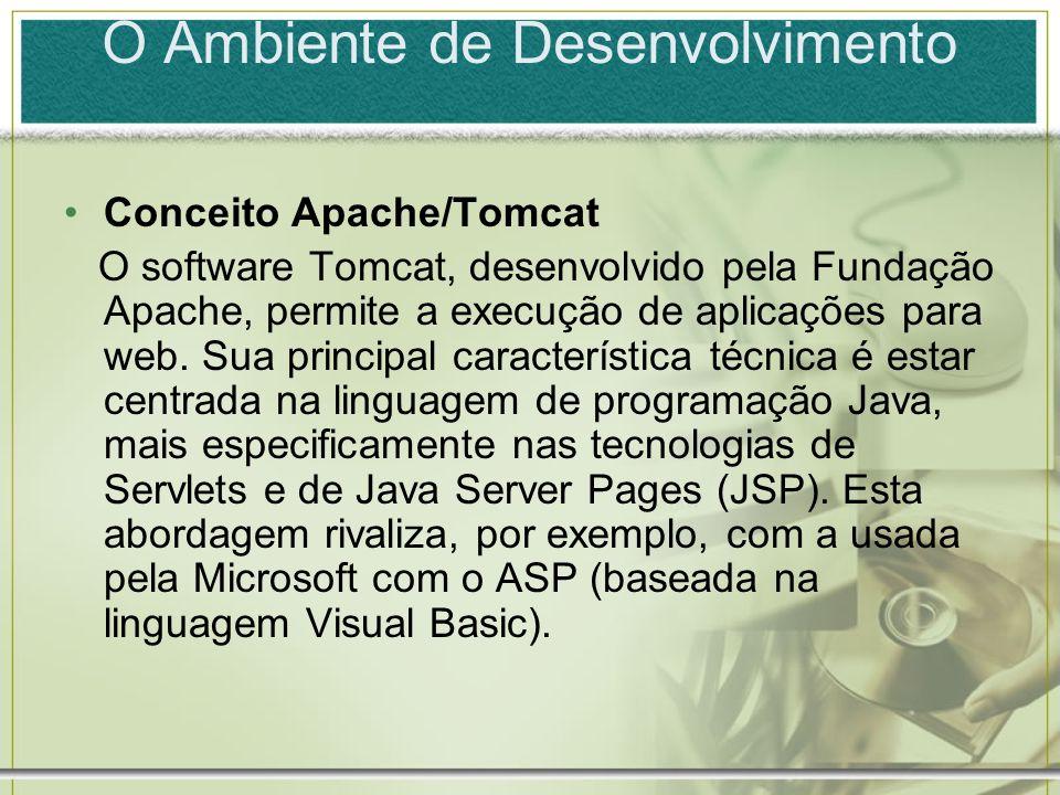 O Ambiente de Desenvolvimento Conceito Apache/Tomcat O software Tomcat, desenvolvido pela Fundação Apache, permite a execução de aplicações para web.