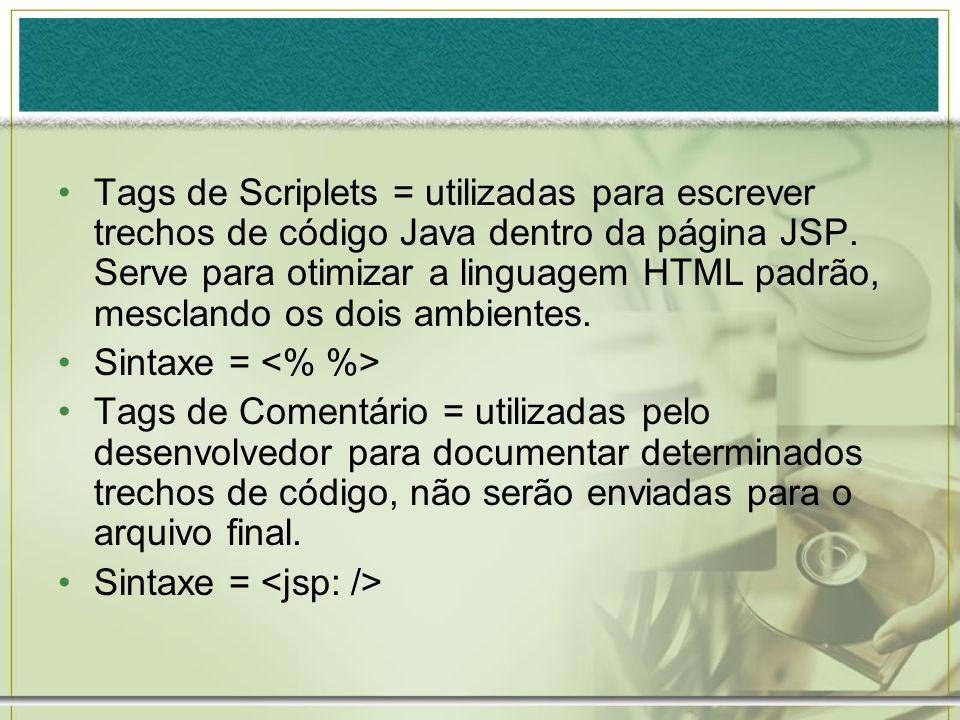 Tags de Scriplets = utilizadas para escrever trechos de código Java dentro da página JSP. Serve para otimizar a linguagem HTML padrão, mesclando os do