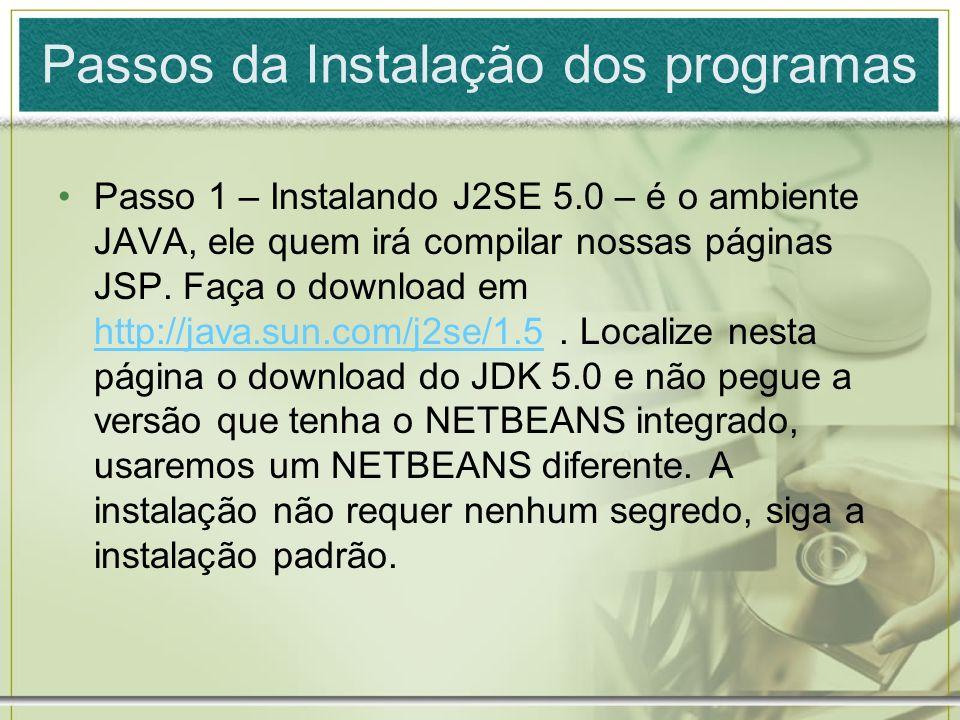 Passos da Instalação dos programas Passo 1 – Instalando J2SE 5.0 – é o ambiente JAVA, ele quem irá compilar nossas páginas JSP. Faça o download em htt