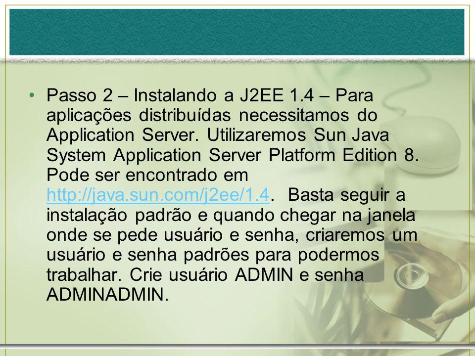 Passo 2 – Instalando a J2EE 1.4 – Para aplicações distribuídas necessitamos do Application Server. Utilizaremos Sun Java System Application Server Pla