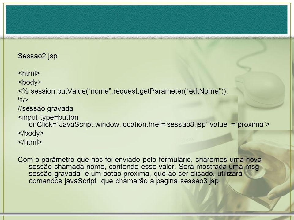 Sessao2.jsp <% session.putValue(nome,request.getParameter(edtNome)); %> //sessao gravada Com o parâmetro que nos foi enviado pelo formulário, criaremo