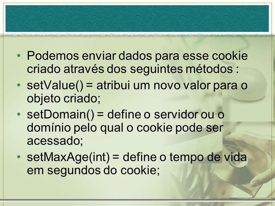 Podemos enviar dados para esse cookie criado através dos seguintes métodos : setValue() = atribui um novo valor para o objeto criado; setDomain() = de