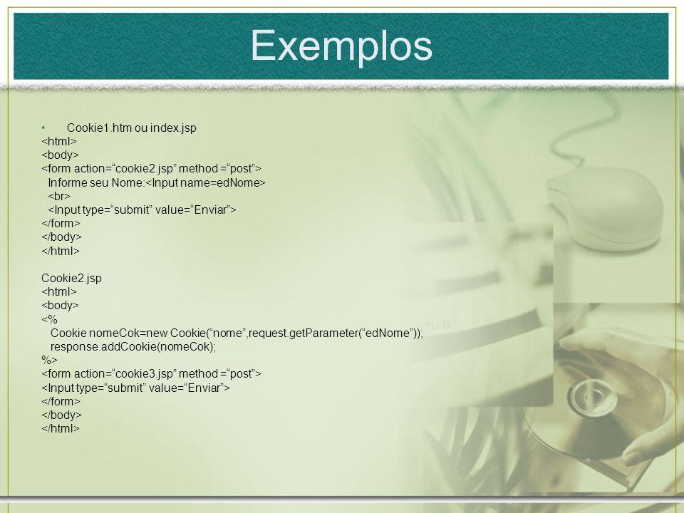 Exemplos Cookie1.htm ou index.jsp Informe seu Nome: Cookie2.jsp <% Cookie nomeCok=new Cookie(nome,request.getParameter(edNome)); response.addCookie(no