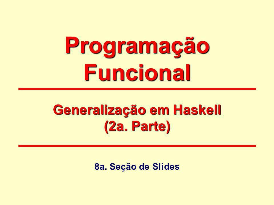 Programação Funcional 8a. Seção de Slides Generalização em Haskell (2a. Parte)
