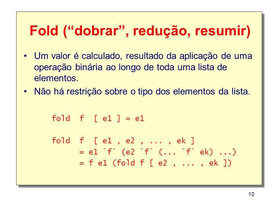 10 Fold (dobrar, redução, resumir) Um valor é calculado, resultado da aplicação de uma operação binária ao longo de toda uma lista de elementos. Não h