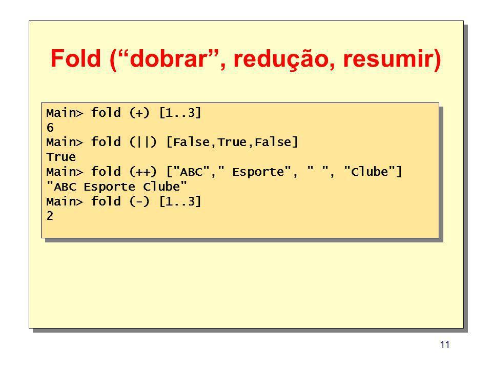 11 Fold (dobrar, redução, resumir) Main> fold (+) [1..3] 6 Main> fold (||) [False,True,False] True Main> fold (++) [