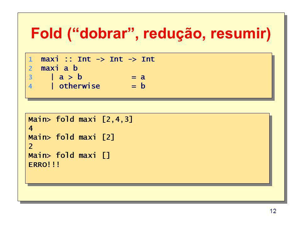 12 Main> fold maxi [2,4,3] 4 Main> fold maxi [2] 2 Main> fold maxi [] ERRO!!! Main> fold maxi [2,4,3] 4 Main> fold maxi [2] 2 Main> fold maxi [] ERRO!