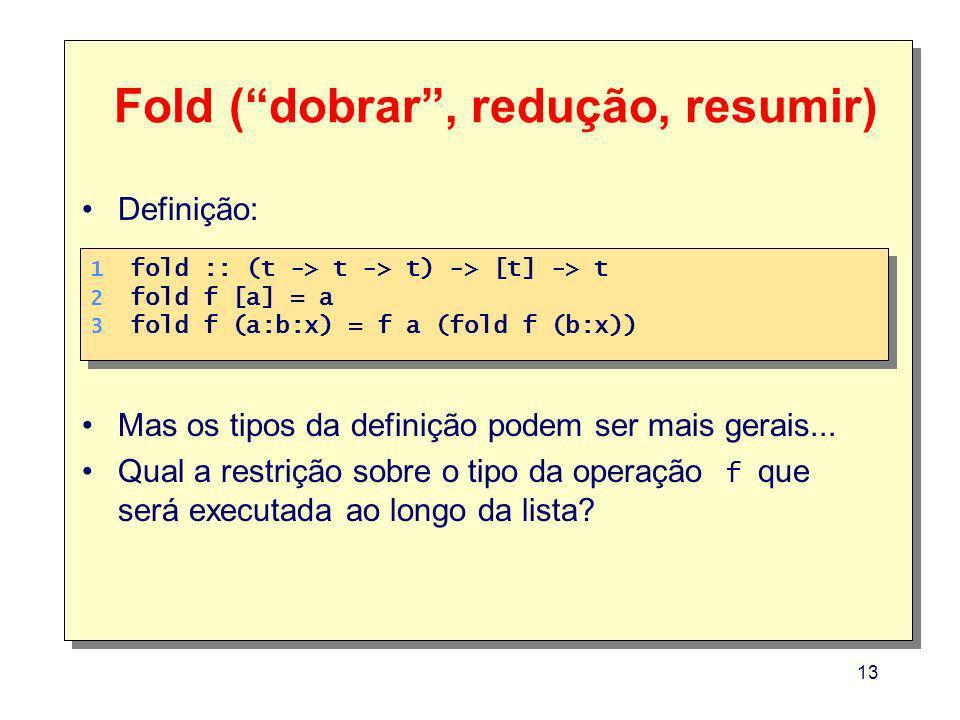13 1. 2. 3. 1. 2. 3. fold :: (t -> t -> t) -> [t] -> t fold f [a] = a fold f (a:b:x) = f a (fold f (b:x)) Definição: Mas os tipos da definição podem s