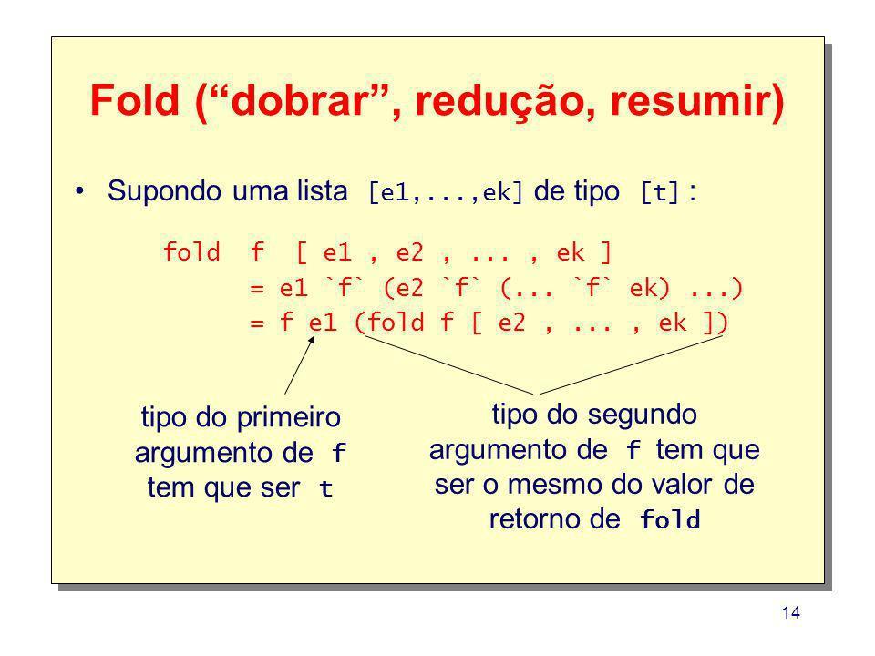 14 Fold (dobrar, redução, resumir) fold f [ e1, e2,..., ek ] = e1 `f` (e2 `f` (... `f` ek)...) = f e1 (fold f [ e2,..., ek ]) tipo do primeiro argumen