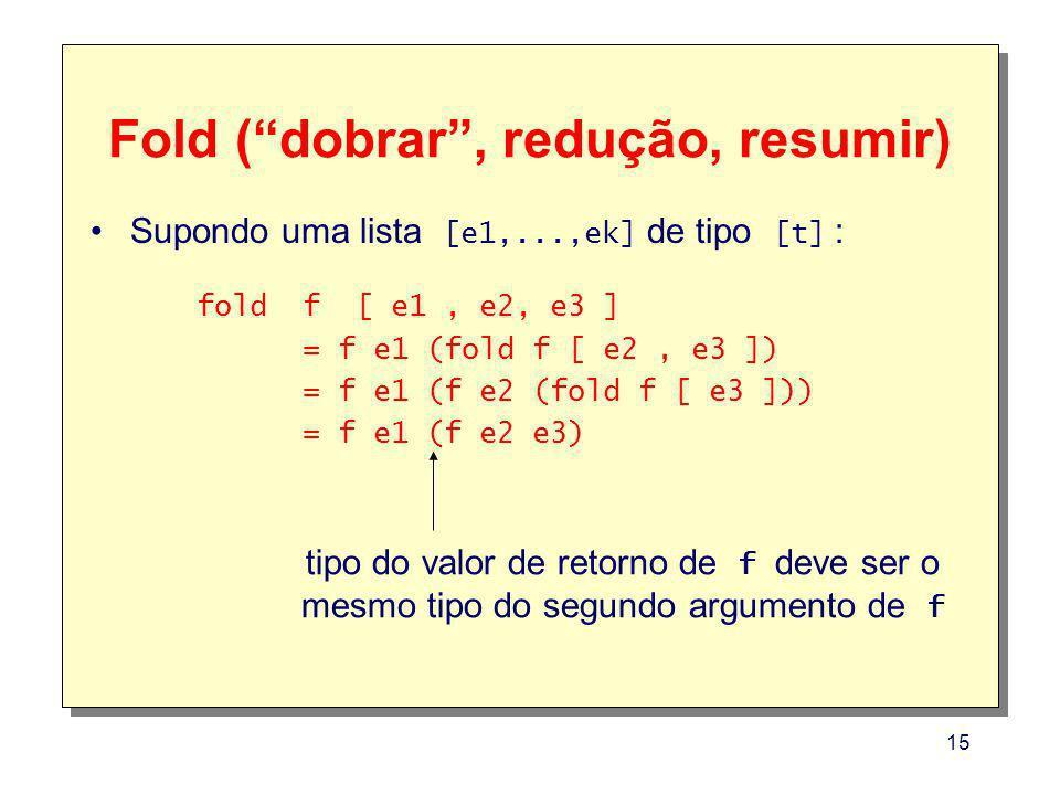15 Fold (dobrar, redução, resumir) fold f [ e1, e2, e3 ] = f e1 (fold f [ e2, e3 ]) = f e1 (f e2 (fold f [ e3 ])) = f e1 (f e2 e3) tipo do valor de re