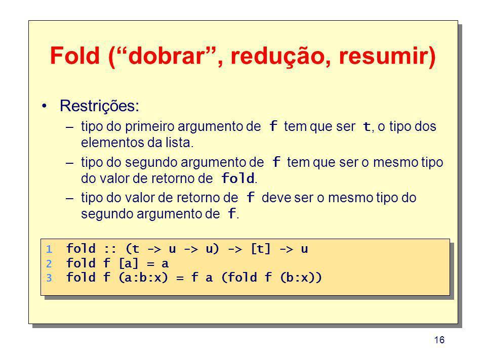 16 Fold (dobrar, redução, resumir) Restrições: –tipo do primeiro argumento de f tem que ser t, o tipo dos elementos da lista.