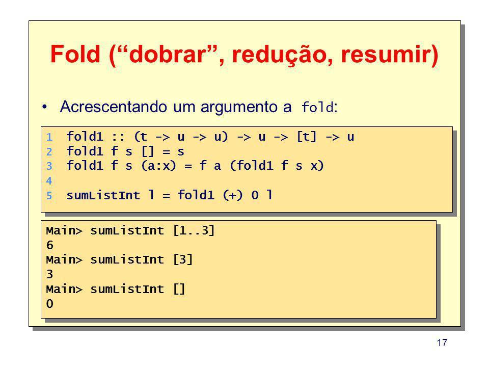 17 Fold (dobrar, redução, resumir) 1. 2. 3. 4. 5. 1. 2. 3. 4. 5. fold1 :: (t -> u -> u) -> u -> [t] -> u fold1 f s [] = s fold1 f s (a:x) = f a (fold1
