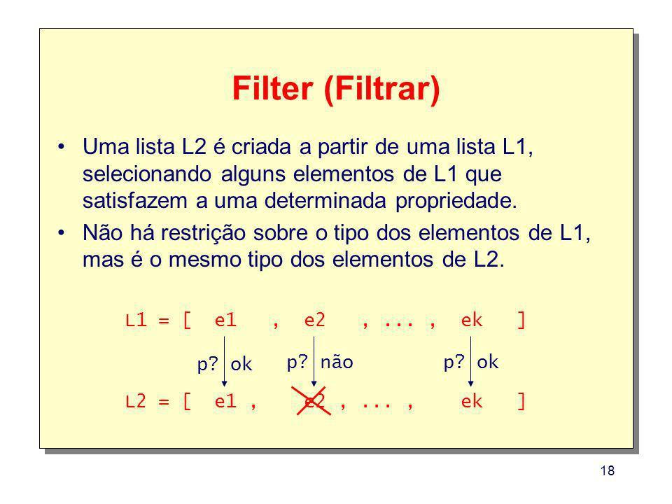 18 Filter (Filtrar) Uma lista L2 é criada a partir de uma lista L1, selecionando alguns elementos de L1 que satisfazem a uma determinada propriedade.