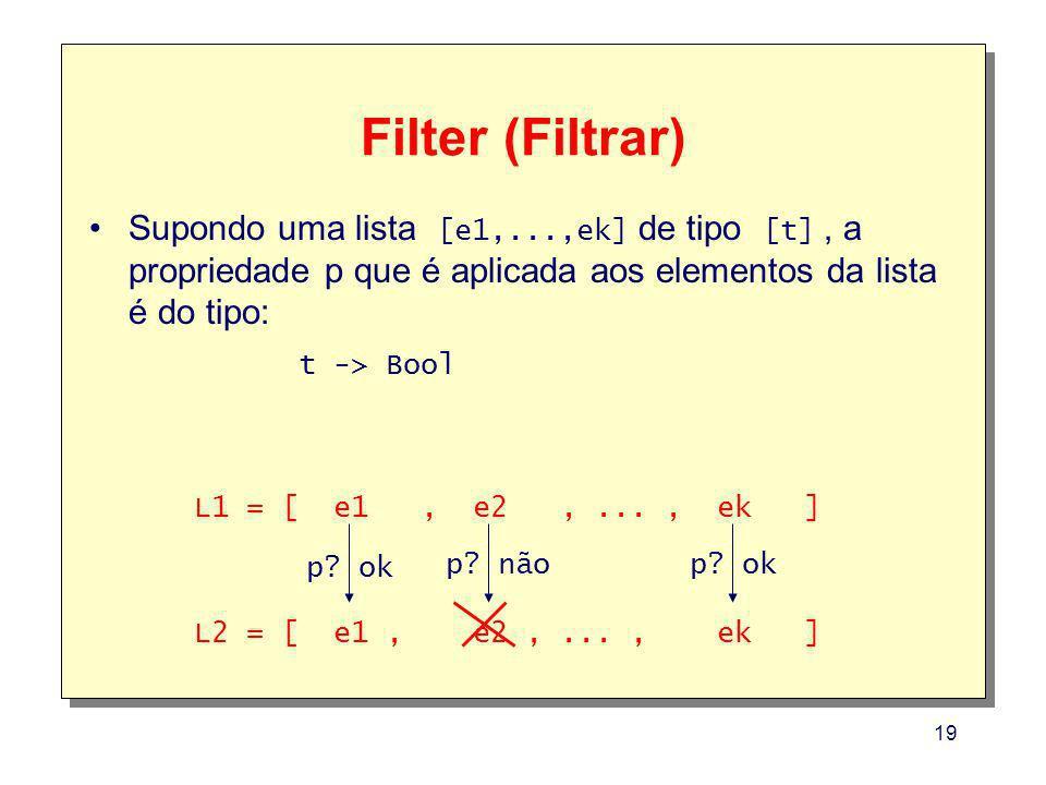 19 Filter (Filtrar) Supondo uma lista [e1,...,ek] de tipo [t], a propriedade p que é aplicada aos elementos da lista é do tipo: t -> Bool L1 = [ e1, e