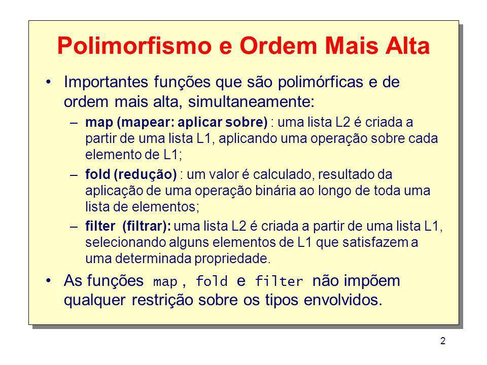 2 Polimorfismo e Ordem Mais Alta Importantes funções que são polimórficas e de ordem mais alta, simultaneamente: –map (mapear: aplicar sobre) : uma lista L2 é criada a partir de uma lista L1, aplicando uma operação sobre cada elemento de L1; –fold (redução) : um valor é calculado, resultado da aplicação de uma operação binária ao longo de toda uma lista de elementos; –filter (filtrar): uma lista L2 é criada a partir de uma lista L1, selecionando alguns elementos de L1 que satisfazem a uma determinada propriedade.