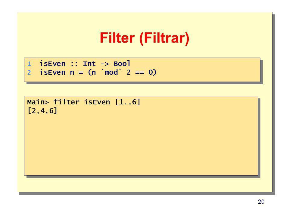 20 Filter (Filtrar) Main> filter isEven [1..6] [2,4,6] Main> filter isEven [1..6] [2,4,6] 1. 2. 1. 2. isEven :: Int -> Bool isEven n = (n `mod` 2 == 0