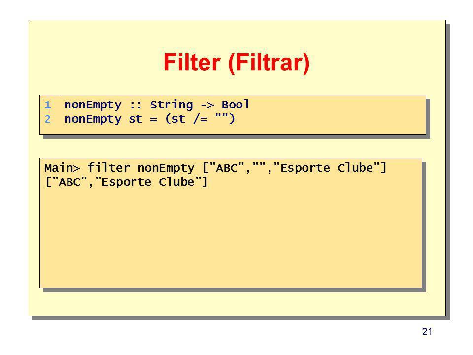 21 Filter (Filtrar) Main> filter nonEmpty [ ABC , , Esporte Clube ] [ ABC , Esporte Clube ] Main> filter nonEmpty [ ABC , , Esporte Clube ] [ ABC , Esporte Clube ] 1.