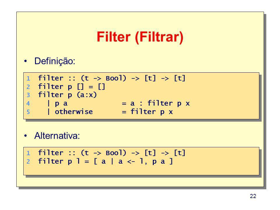 22 Filter (Filtrar) 1. 2. 3. 4. 5. 1. 2. 3. 4. 5. filter :: (t -> Bool) -> [t] -> [t] filter p [] = [] filter p (a:x) | p a = a : filter p x | otherwi