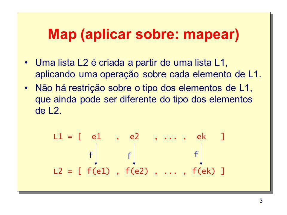 3 Map (aplicar sobre: mapear) Uma lista L2 é criada a partir de uma lista L1, aplicando uma operação sobre cada elemento de L1. Não há restrição sobre
