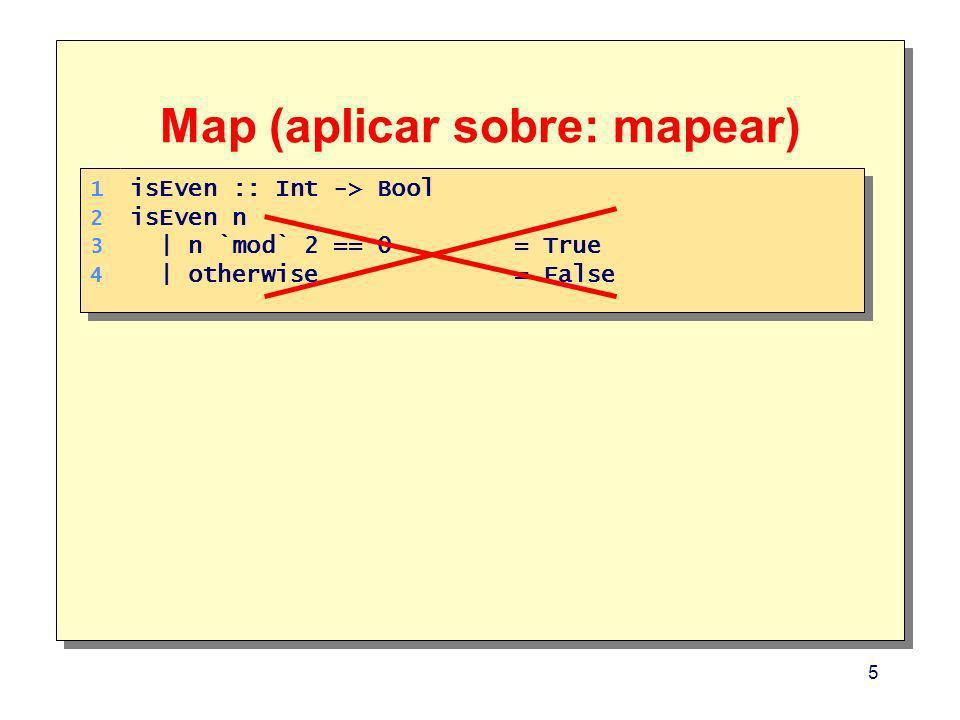 6 Map (aplicar sobre: mapear) Main> map isEven [2,3,4] [True,False,True] Main> map isEven [2,3,4] [True,False,True] 1.