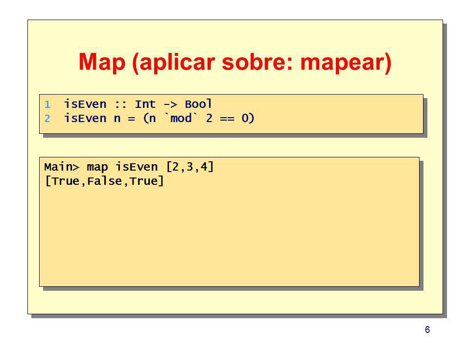 6 Map (aplicar sobre: mapear) Main> map isEven [2,3,4] [True,False,True] Main> map isEven [2,3,4] [True,False,True] 1. 2. 1. 2. isEven :: Int -> Bool