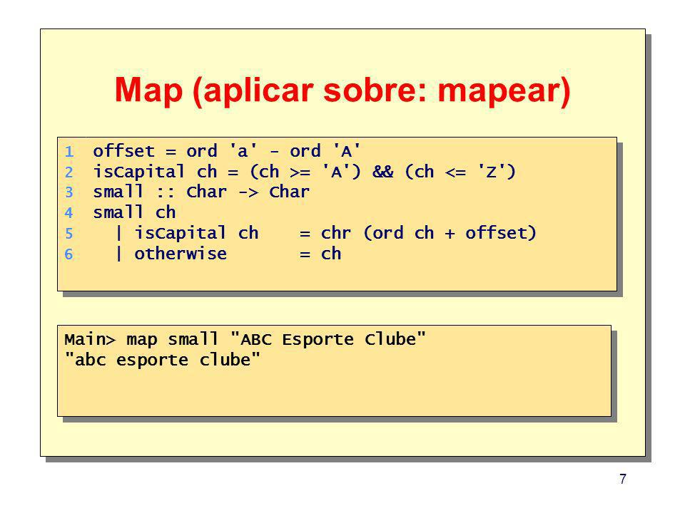 7 Map (aplicar sobre: mapear) Main> map small ABC Esporte Clube abc esporte clube Main> map small ABC Esporte Clube abc esporte clube 1.