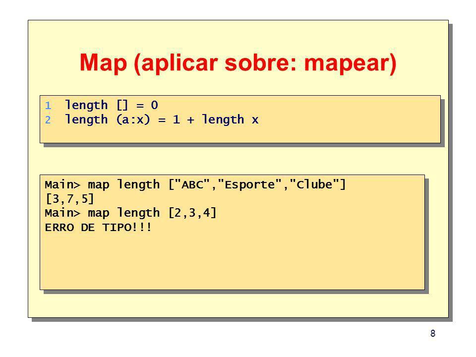 8 Map (aplicar sobre: mapear) Main> map length [ ABC , Esporte , Clube ] [3,7,5] Main> map length [2,3,4] ERRO DE TIPO!!.