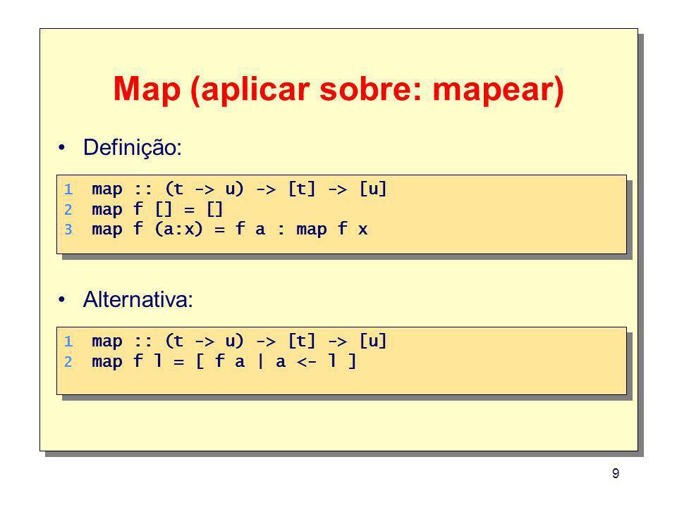9 Map (aplicar sobre: mapear) 1. 2. 3. 1. 2. 3. map :: (t -> u) -> [t] -> [u] map f [] = [] map f (a:x) = f a : map f x 1. 2. 1. 2. map :: (t -> u) ->
